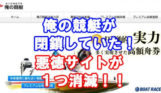 「俺の競艇」は閉鎖していた!悪徳競艇予想サイト「俺の競艇」ついにサイトダウン!閉鎖の真相を検証!また1つ悪徳予想サイト消滅!