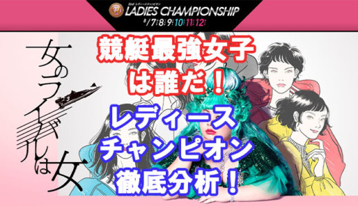 レディースチャンピオン検証!8月に開催される最強女子競艇選手を決める祭典。出場選手、事前情報を公開!