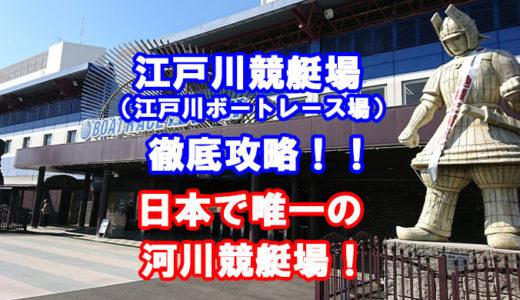 江戸川ボートレース場(江戸川競艇場)を完全攻略!特徴・コースデータ情報あり!アクセス方法・施設の情報完備!江戸川大賞開催地。