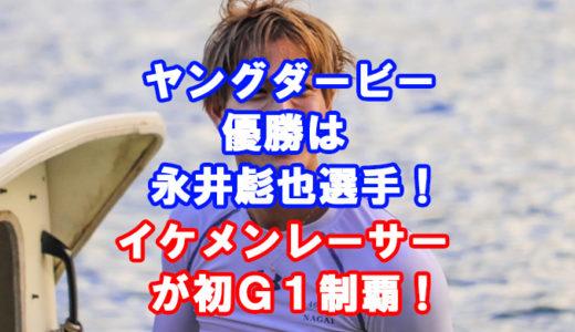 三国G1 ヤングダービー2019優勝は永井彪也選手!レース展開、ヒーローインタビューあり!G1初制覇!