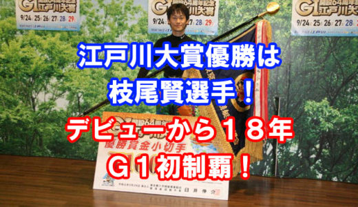 G1江戸川大賞2019優勝は枝尾賢選手!レース展開、ヒーローインタビューあり!G1初制覇!