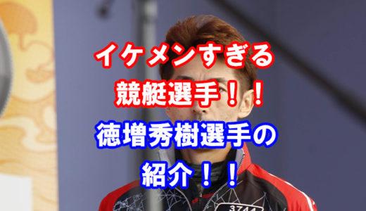徳増秀樹競艇選手の紹介!(画像付き)イケメンボートレーサーの素顔に迫る!競艇選手の年収、獲得賞金、プライベートに迫る!