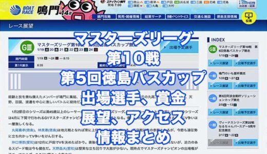 マスターズリーグ第10戦第5回徳島バスカップ競走2021(鳴門G3)の予想!速報!出場選手、賞金、展望、アクセス情報まとめ