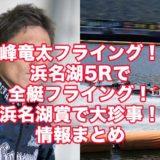 浜名湖5Rで峰竜太を含む6艇がフライングアイキャッチ