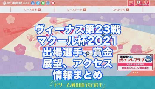マクール杯2021ヴィーナスシリーズ第23戦(平和島競艇)の予想!速報!出場選手、賞金、展望、アクセス情報まとめ