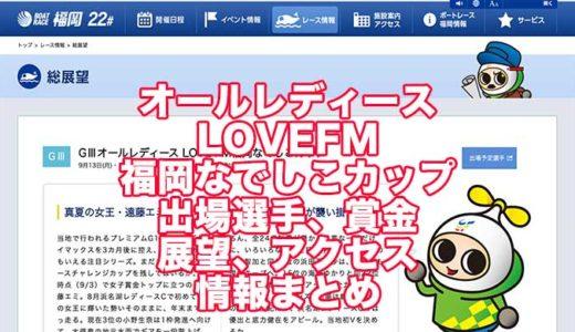 オールレディース2021LOVEFM福岡なでしこカップ(福岡G3)の予想!速報!出場選手、賞金、展望、アクセス情報まとめ